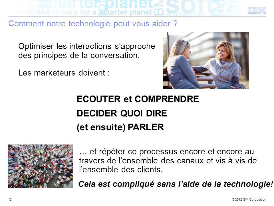 © 2012 IBM Corporation Comment notre technologie peut vous aider ? 12 Optimiser les interactions sapproche des principes de la conversation. Les marke