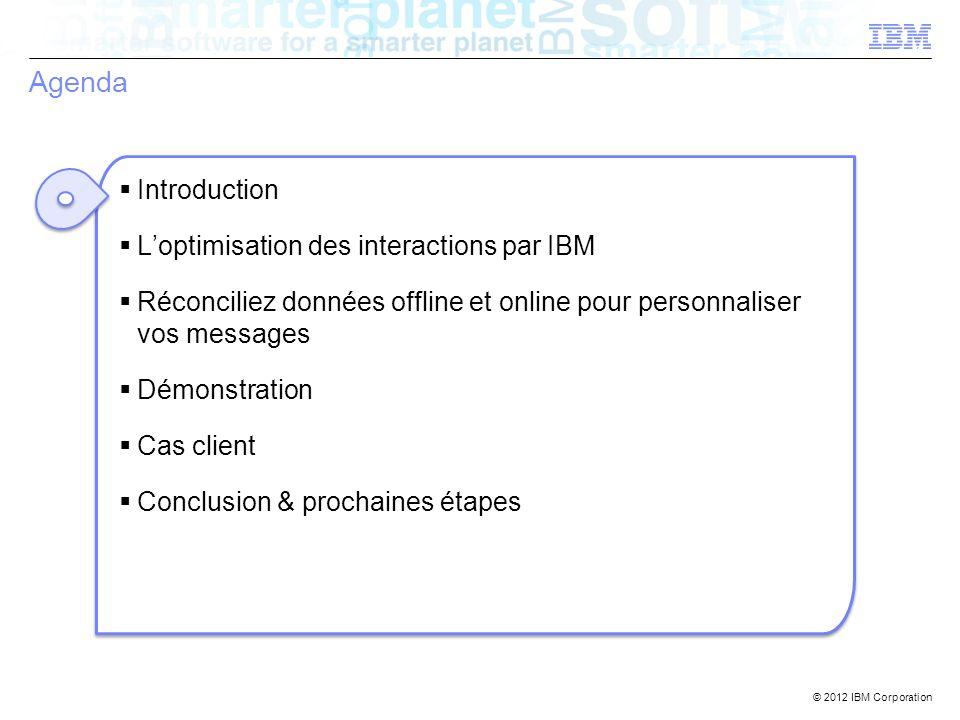 © 2012 IBM Corporation Agenda Introduction Loptimisation des interactions par IBM Réconciliez données offline et online pour personnaliser vos message