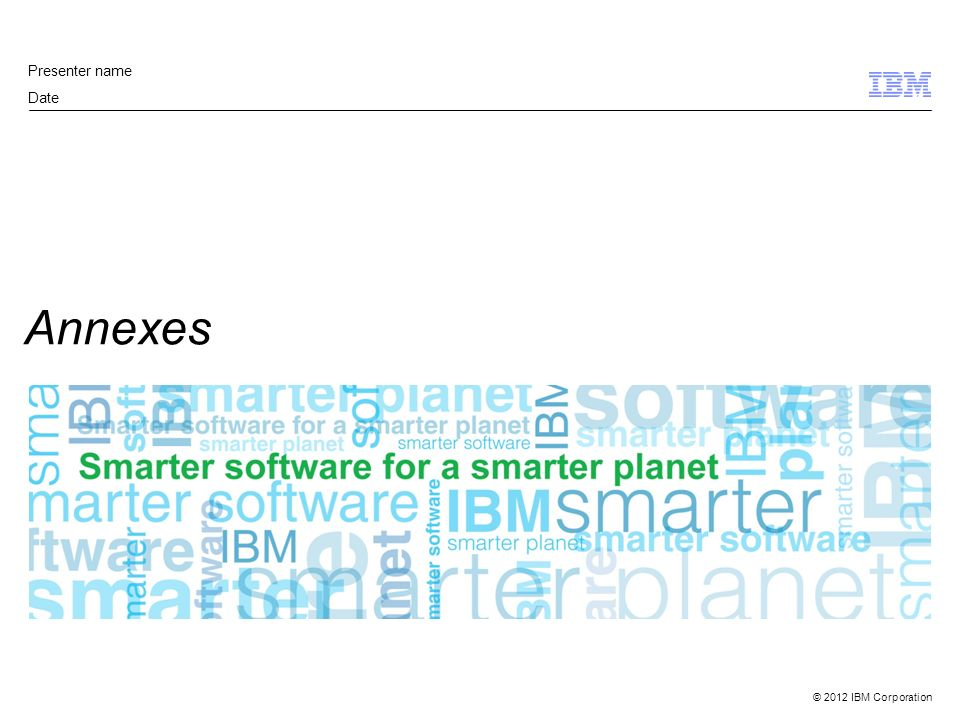 © 2012 IBM Corporation Annexes Presenter name Date