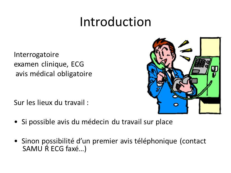Introduction Interrogatoire examen clinique, ECG avis médical obligatoire Sur les lieux du travail : Si possible avis du médecin du travail sur place