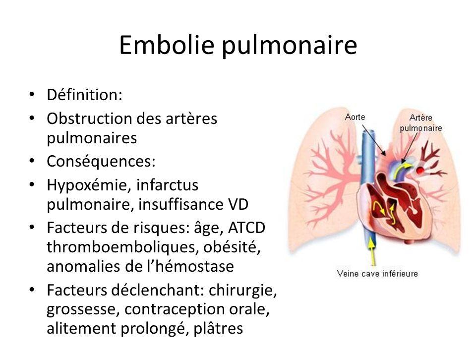 Embolie pulmonaire Définition: Obstruction des artères pulmonaires Conséquences: Hypoxémie, infarctus pulmonaire, insuffisance VD Facteurs de risques: