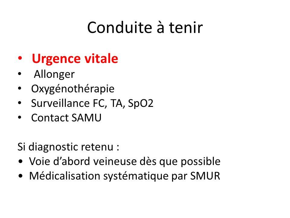 Conduite à tenir Urgence vitale Allonger Oxygénothérapie Surveillance FC, TA, SpO2 Contact SAMU Si diagnostic retenu : Voie dabord veineuse dès que po