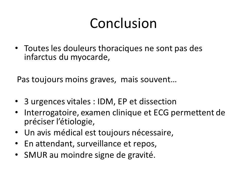 Conclusion Toutes les douleurs thoraciques ne sont pas des infarctus du myocarde, Pas toujours moins graves, mais souvent… 3 urgences vitales : IDM, E