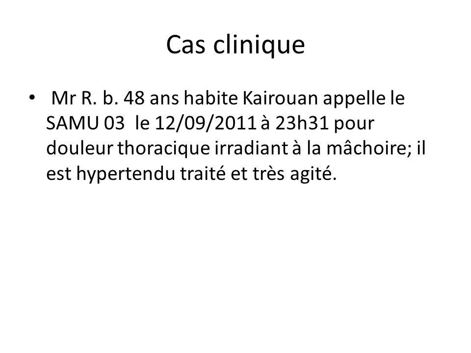 Cas clinique Mr R. b. 48 ans habite Kairouan appelle le SAMU 03 le 12/09/2011 à 23h31 pour douleur thoracique irradiant à la mâchoire; il est hyperten