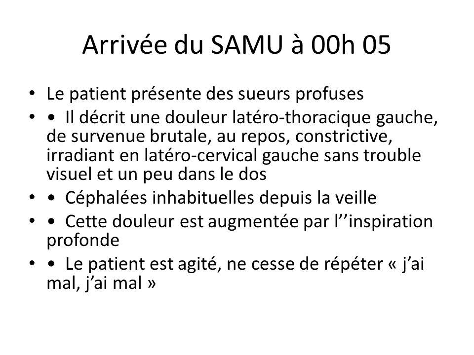 Arrivée du SAMU à 00h 05 Le patient présente des sueurs profuses Il décrit une douleur latéro-thoracique gauche, de survenue brutale, au repos, constr