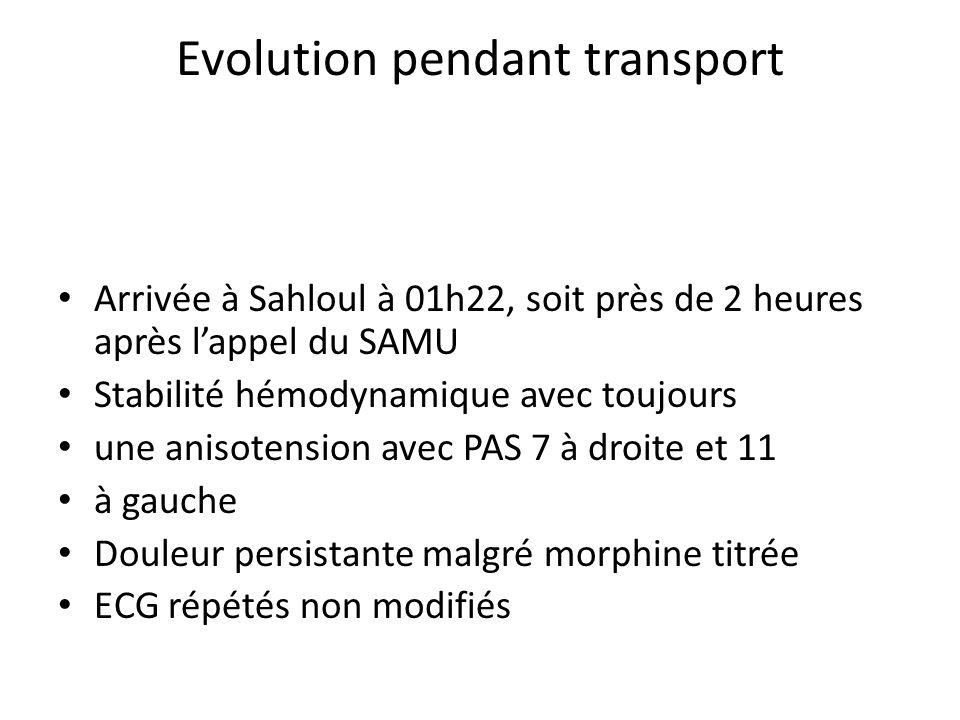 Evolution pendant transport Arrivée à Sahloul à 01h22, soit près de 2 heures après lappel du SAMU Stabilité hémodynamique avec toujours une anisotensi