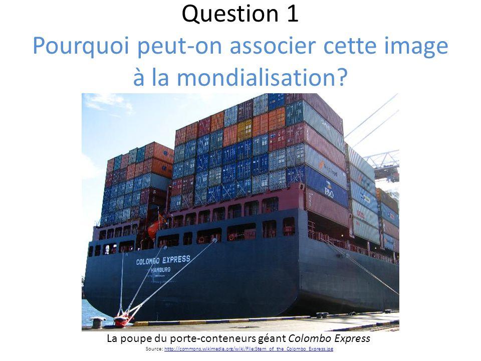 Question 1 Pourquoi peut-on associer cette image à la mondialisation? La poupe du porte-conteneurs géant Colombo Express Source: http://commons.wikime