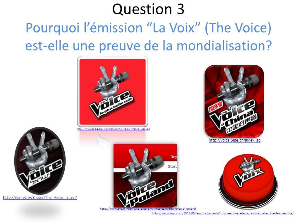 Question 3 Pourquoi lémission La Voix (The Voice) est-elle une preuve de la mondialisation? http://www.tvqc.com/2012/05/la-voix-charles-lafortune-anim