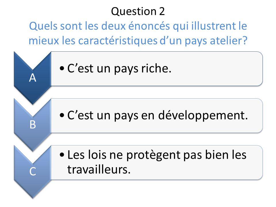 Question 2 Quels sont les deux énoncés qui illustrent le mieux les caractéristiques dun pays atelier? A Cest un pays riche. B Cest un pays en développ