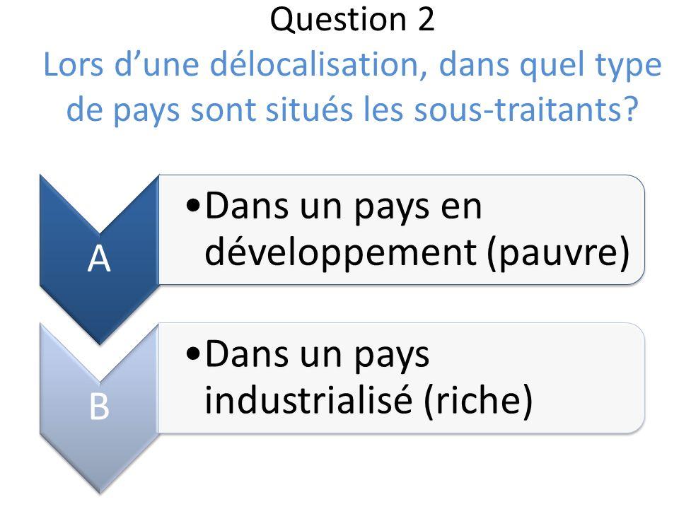 Question 2 Lors dune délocalisation, dans quel type de pays sont situés les sous-traitants? A Dans un pays en développement (pauvre) B Dans un pays in