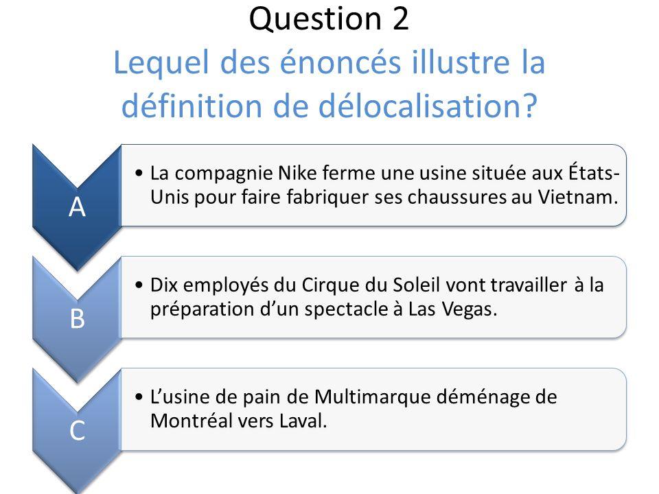 Question 2 Lequel des énoncés illustre la définition de délocalisation? A La compagnie Nike ferme une usine située aux États- Unis pour faire fabrique