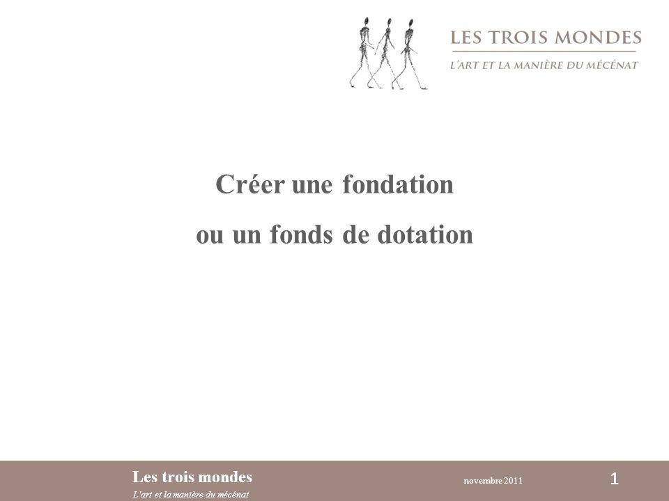 novembre 2011 Les trois mondes Lart et la manière du mécénat 1 Créer une fondation ou un fonds de dotation
