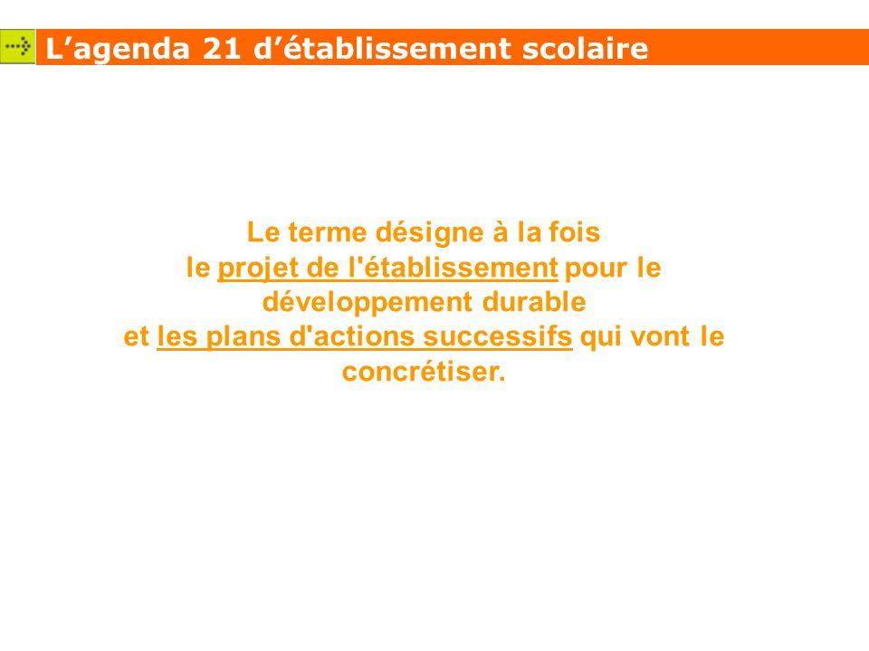 Lagenda 21 détablissement scolaire Le terme désigne à la fois le projet de l établissement pour le développement durable et les plans d actions successifs qui vont le concrétiser.