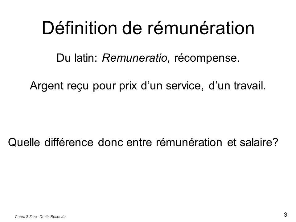 Cours G.Zara- Droits Réservés 3 Définition de rémunération Du latin: Remuneratio, récompense. Argent reçu pour prix dun service, dun travail. Quelle d