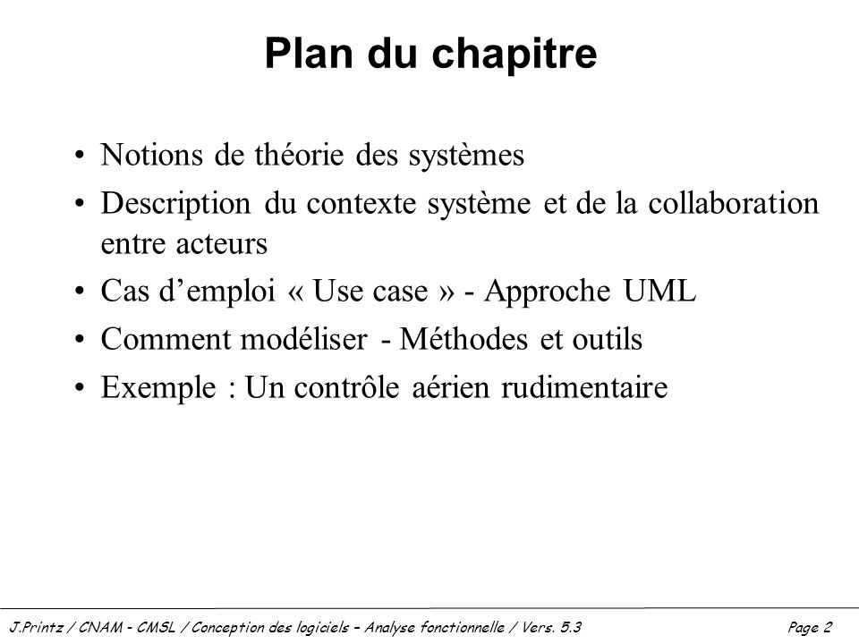 J.Printz / CNAM - CMSL / Conception des logiciels – Analyse fonctionnelle / Vers. 5.3Page 2 Plan du chapitre Notions de théorie des systèmes Descripti