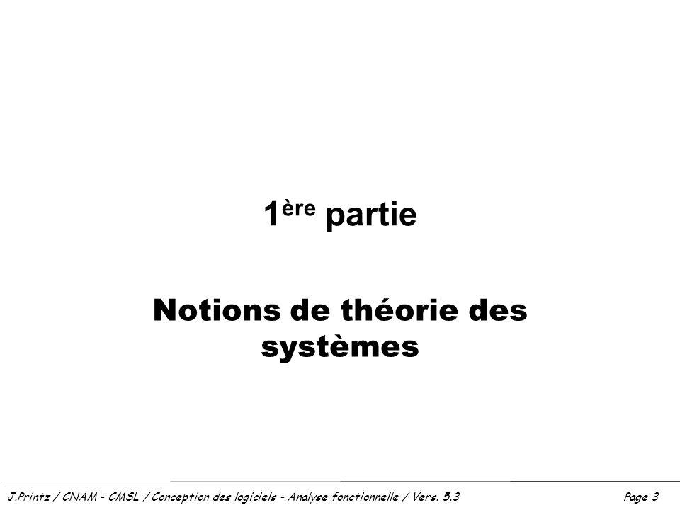 J.Printz / CNAM - CMSL / Conception des logiciels - Analyse fonctionnelle / Vers. 5.3Page 3 1 ère partie Notions de théorie des systèmes