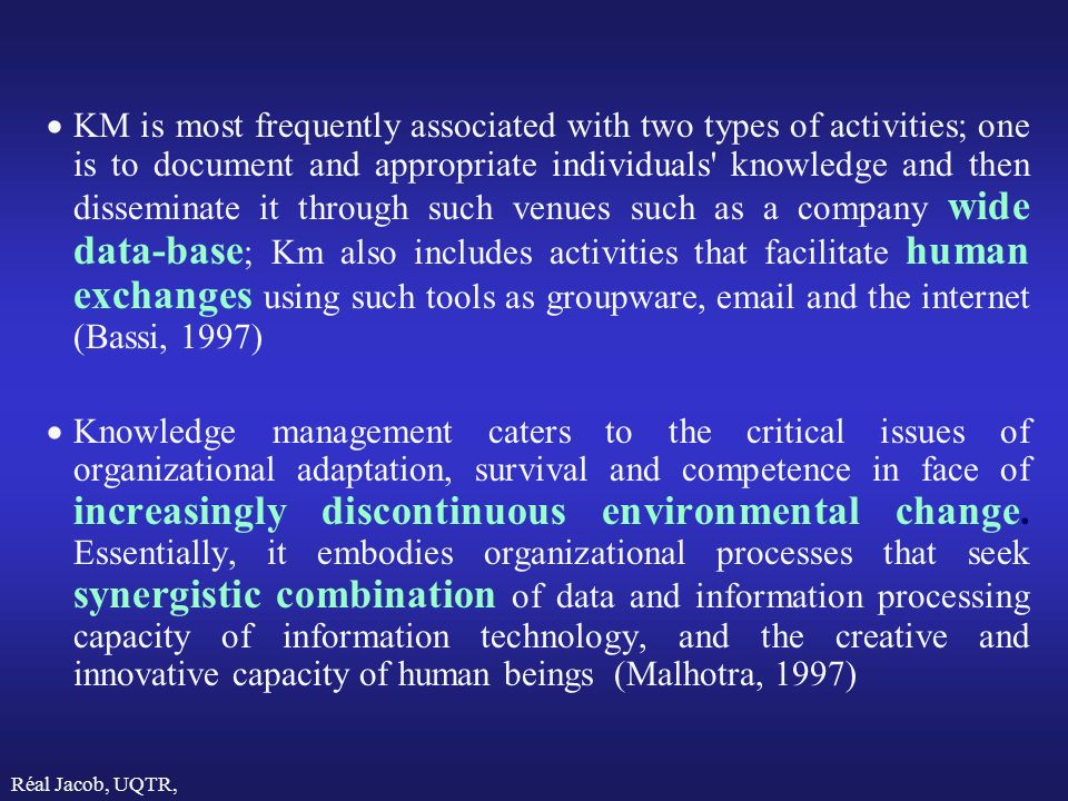 Réal Jacob, UQTR, 2000 KM is most frequently associated with two types of activities; one is to document and appropriate individuals knowledge and then disseminate it through such venues such as a company wide data-base ; Km also includes activities that facilitate human exchanges using such tools as groupware, email and the internet (Bassi, 1997) Knowledge management caters to the critical issues of organizational adaptation, survival and competence in face of increasingly discontinuous environmental change.
