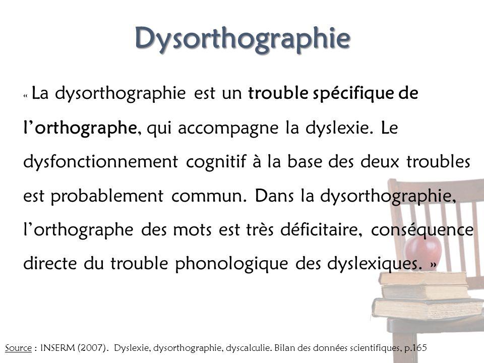 Dysorthographie « La dysorthographie est un trouble spécifique de lorthographe, qui accompagne la dyslexie. Le dysfonctionnement cognitif à la base de