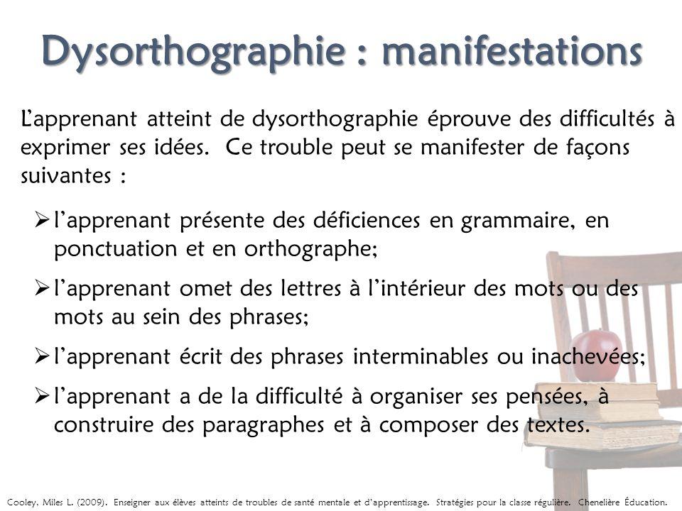 Dysorthographie : manifestations Lapprenant atteint de dysorthographie éprouve des difficultés à exprimer ses idées. Ce trouble peut se manifester de