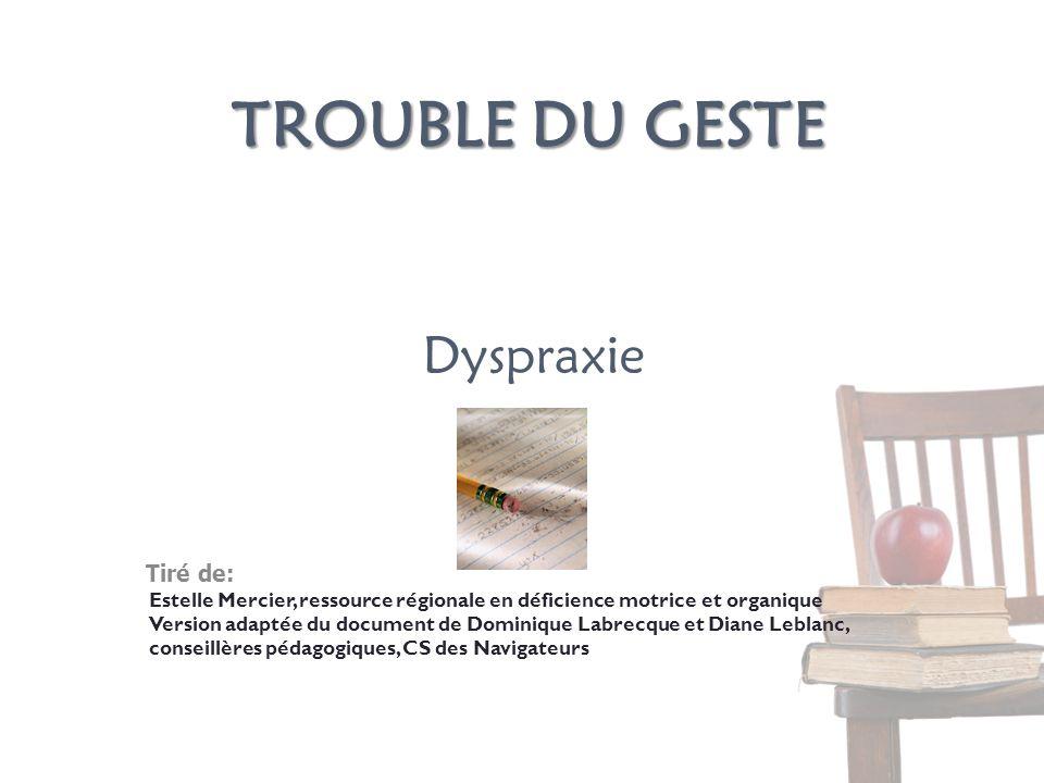 TROUBLE DU GESTE Tiré de: Estelle Mercier, ressource régionale en déficience motrice et organique Version adaptée du document de Dominique Labrecque e