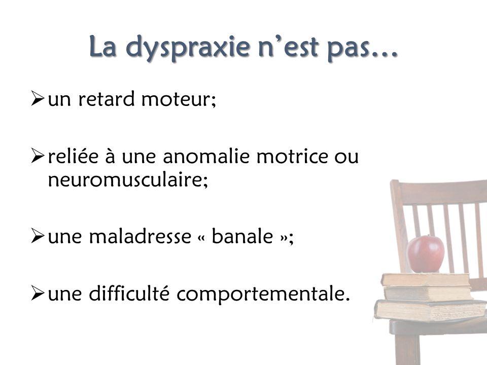 La dyspraxie nest pas… un retard moteur; reliée à une anomalie motrice ou neuromusculaire; une maladresse « banale »; une difficulté comportementale.