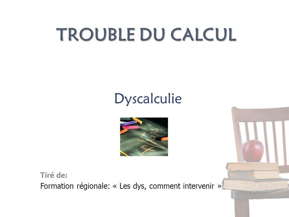 TROUBLE DU CALCUL Tiré de: Formation régionale: « Les dys, comment intervenir » Dyscalculie