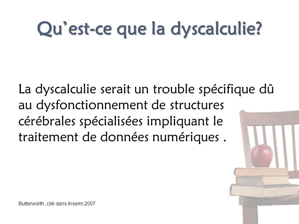 Quest-ce que la dyscalculie? La dyscalculie serait un trouble spécifique dû au dysfonctionnement de structures cérébrales spécialisées impliquant le t