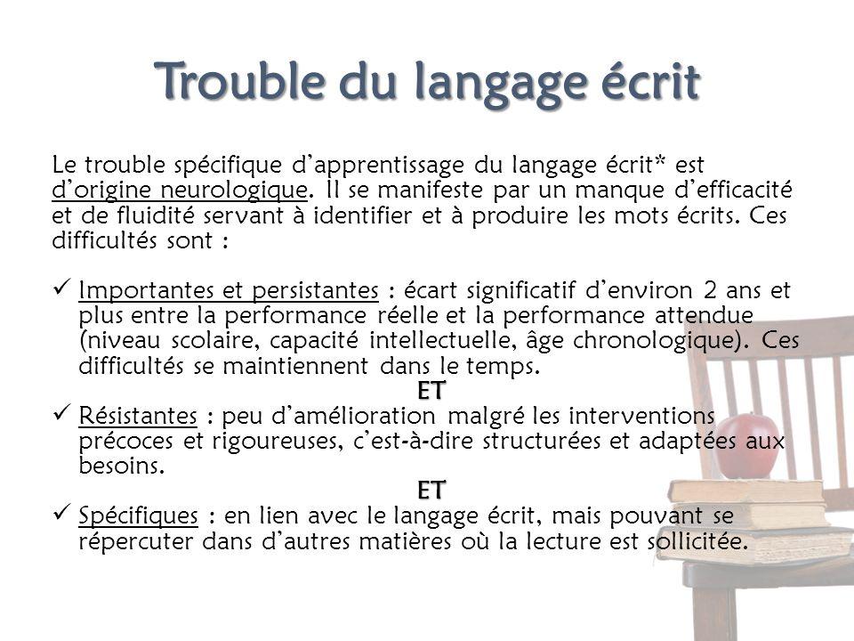 Trouble du langage écrit Le trouble spécifique dapprentissage du langage écrit* est dorigine neurologique. Il se manifeste par un manque defficacité e