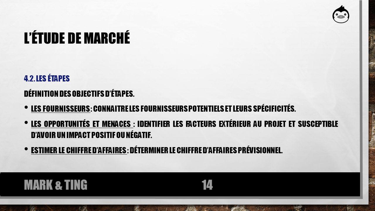 LÉTUDE DE MARCHÉ 4.2. LES ÉTAPES DÉFINITION DES OBJECTIFS DÉTAPES. LES FOURNISSEURS : CONNAITRE LES FOURNISSEURS POTENTIELS ET LEURS SPÉCIFICITÉS. LES