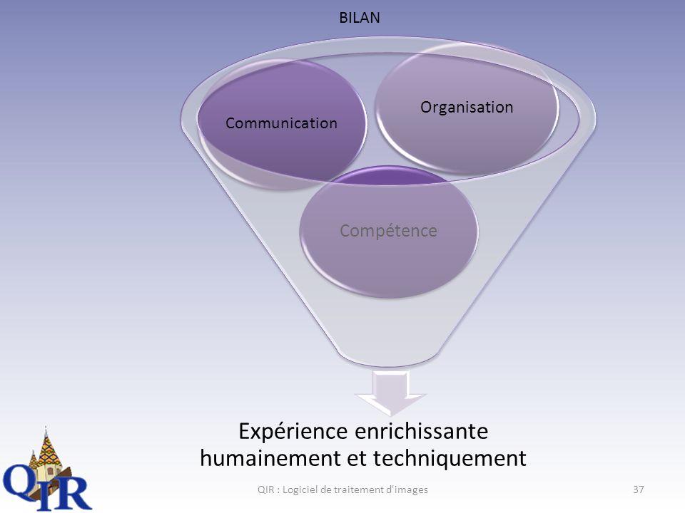 QIR : Logiciel de traitement d images37 Expérience enrichissante humainement et techniquement Compétence Communication Organisation BILAN