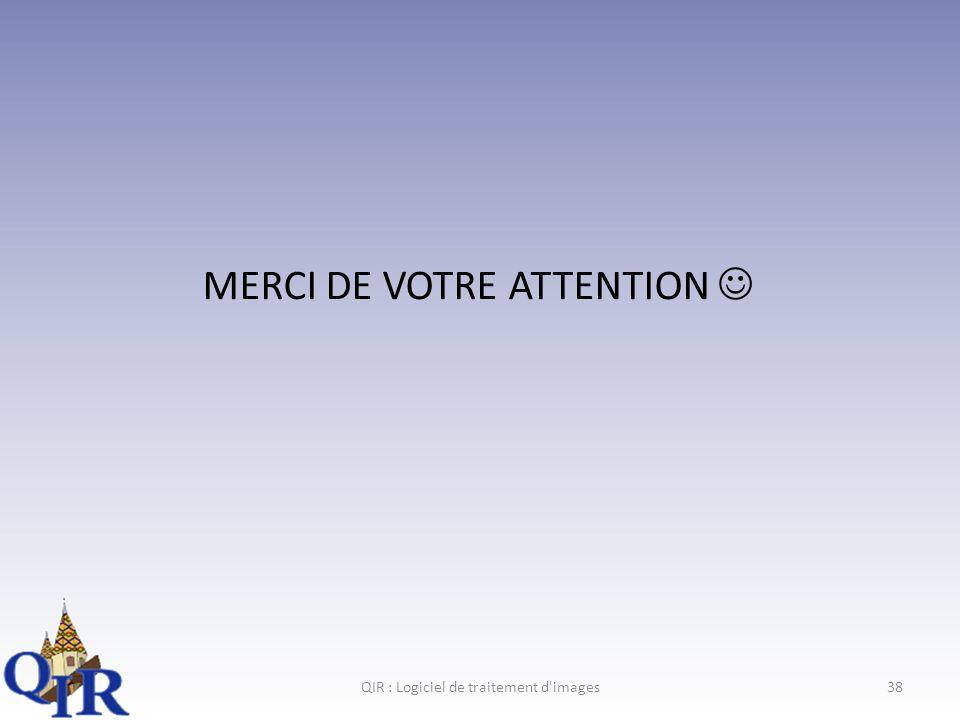 MERCI DE VOTRE ATTENTION QIR : Logiciel de traitement d images38