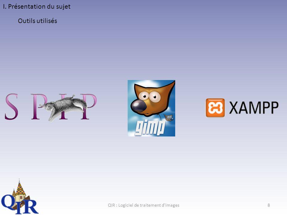 QIR : Logiciel de traitement d images8 I. Présentation du sujet Outils utilisés