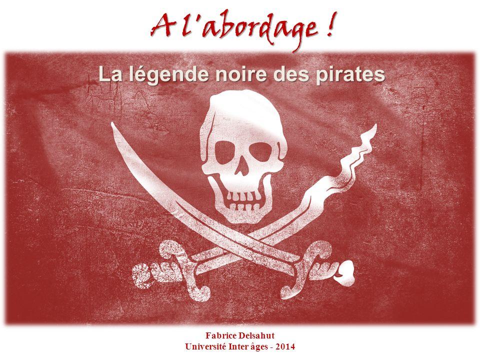 A l'abordage ! La légende noire des pirates Fabrice Delsahut Université Inter âges - 2014