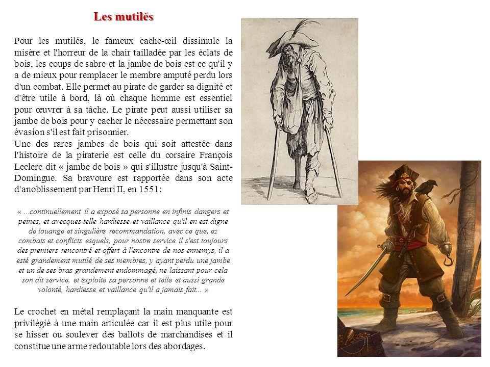 Les mutilés Pour les mutilés, le fameux cache-œil dissimule la misère et l'horreur de la chair tailladée par les éclats de bois, les coups de sabre et