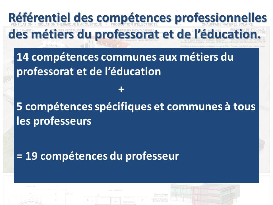 14 compétences communes aux métiers du professorat et de léducation + 5 compétences spécifiques et communes à tous les professeurs = 19 compétences du professeur Référentiel des compétences professionnelles des métiers du professorat et de léducation.