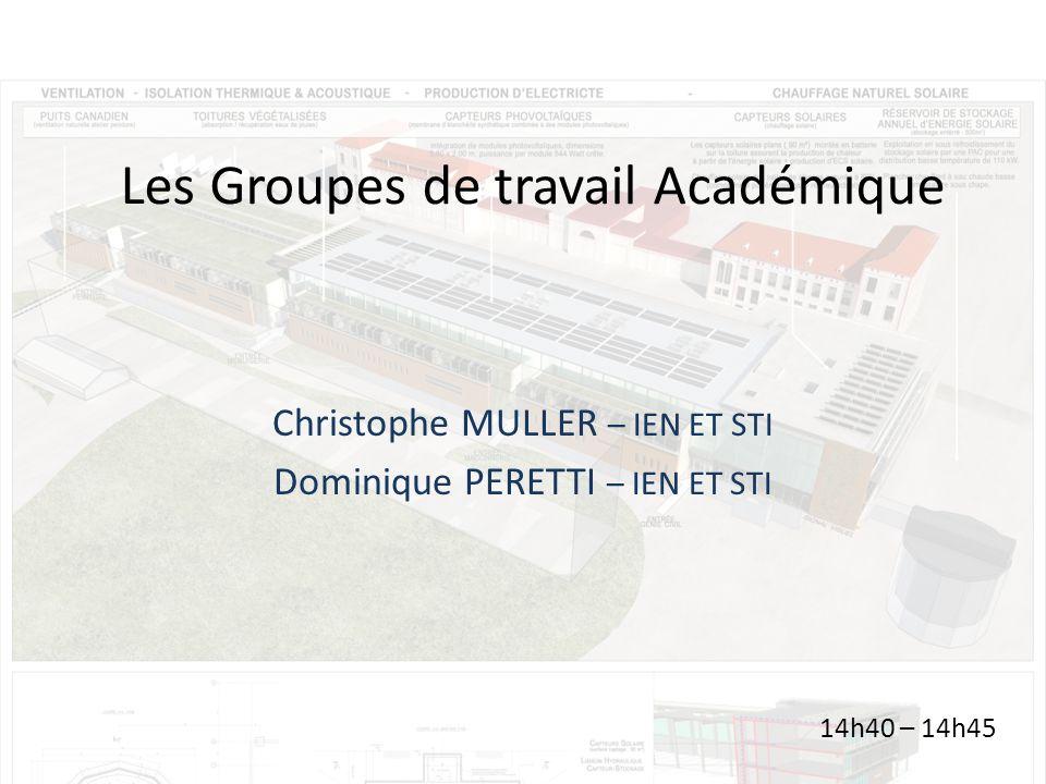 Les Groupes de travail Académique Christophe MULLER – IEN ET STI Dominique PERETTI – IEN ET STI 14h40 – 14h45