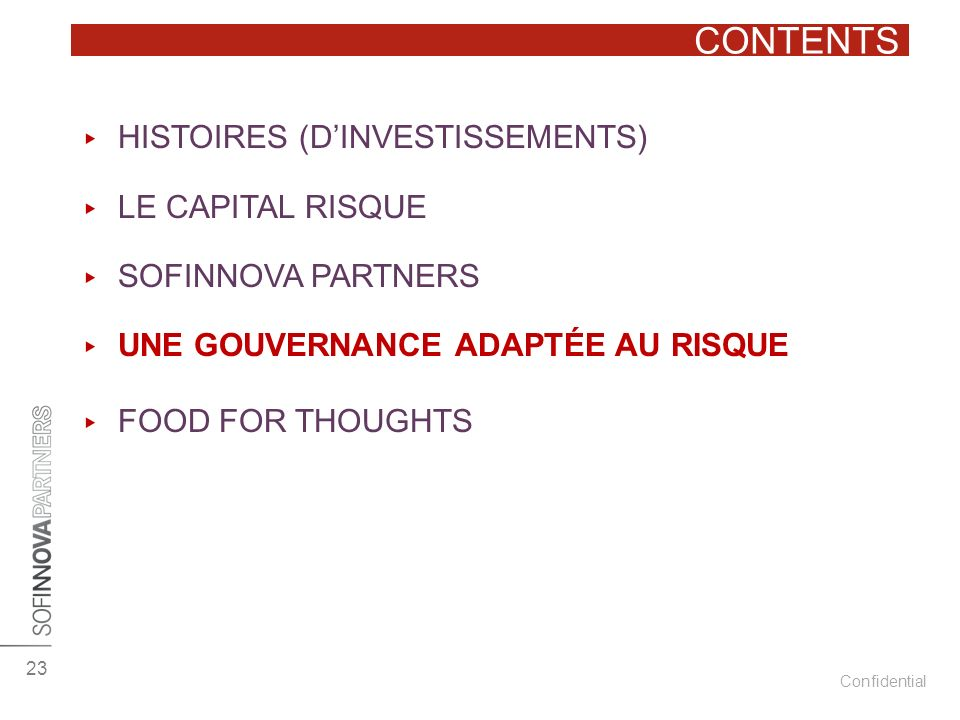 Confidential CONTENTS 23 HISTOIRES (DINVESTISSEMENTS) LE CAPITAL RISQUE SOFINNOVA PARTNERS UNE GOUVERNANCE ADAPTÉE AU RISQUE FOOD FOR THOUGHTS