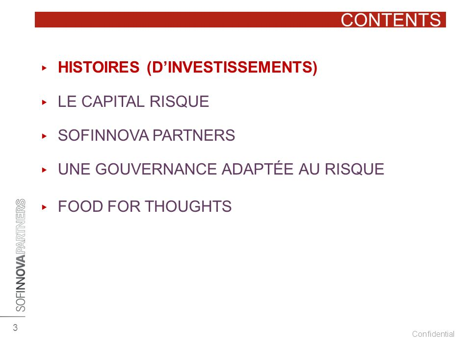 Confidential CONTENTS 3 HISTOIRES (DINVESTISSEMENTS) LE CAPITAL RISQUE SOFINNOVA PARTNERS UNE GOUVERNANCE ADAPTÉE AU RISQUE FOOD FOR THOUGHTS