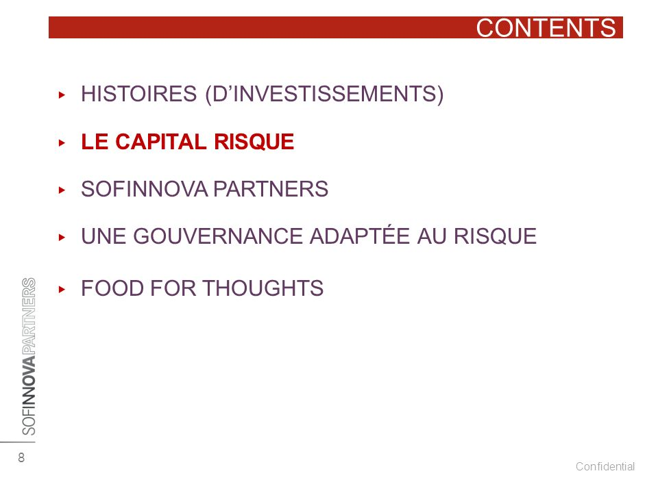 Confidential CONTENTS 8 HISTOIRES (DINVESTISSEMENTS) LE CAPITAL RISQUE SOFINNOVA PARTNERS UNE GOUVERNANCE ADAPTÉE AU RISQUE FOOD FOR THOUGHTS