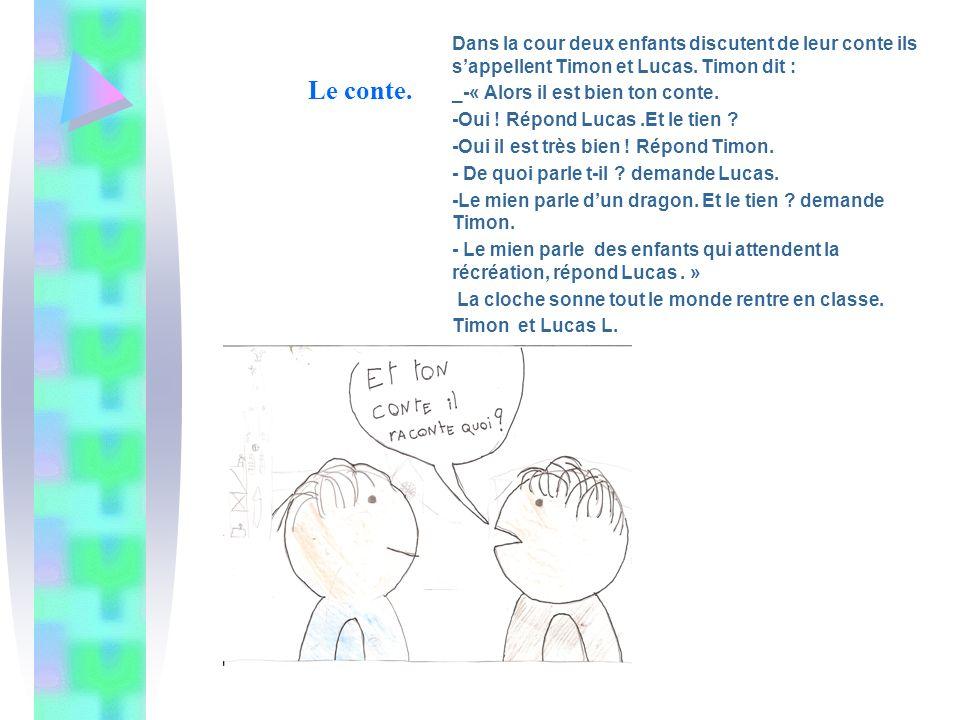 Le conte. Dans la cour deux enfants discutent de leur conte ils sappellent Timon et Lucas. Timon dit : _-« Alors il est bien ton conte. -Oui ! Répond
