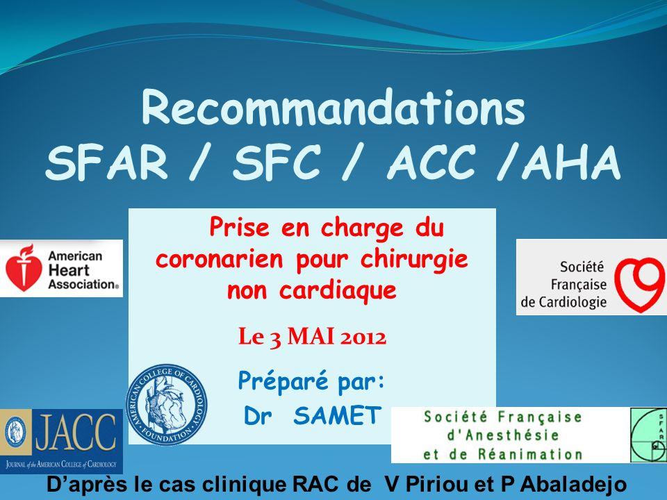 Recommandations SFAR / SFC / ACC /AHA Prise en charge du coronarien pour chirurgie non cardiaque Le 3 MAI 2012 Préparé par: Dr SAMET Daprès le cas clinique RAC de V Piriou et P Abaladejo