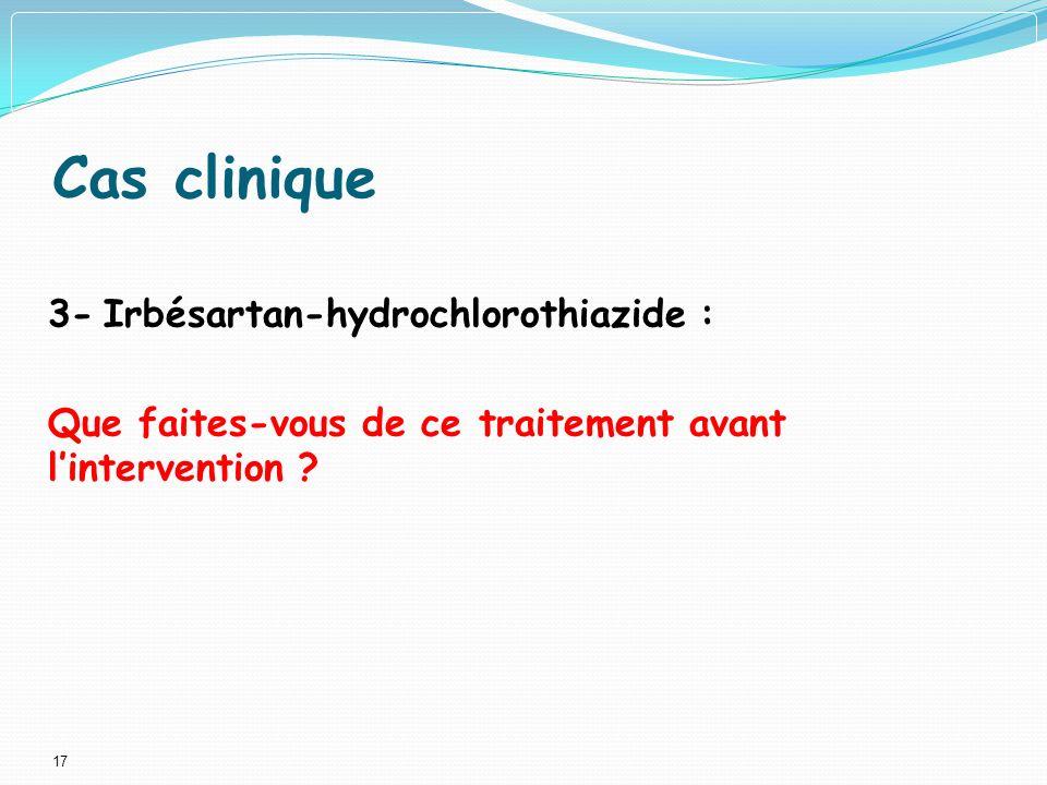 17 Cas clinique 3- Irbésartan-hydrochlorothiazide : Que faites-vous de ce traitement avant lintervention ?