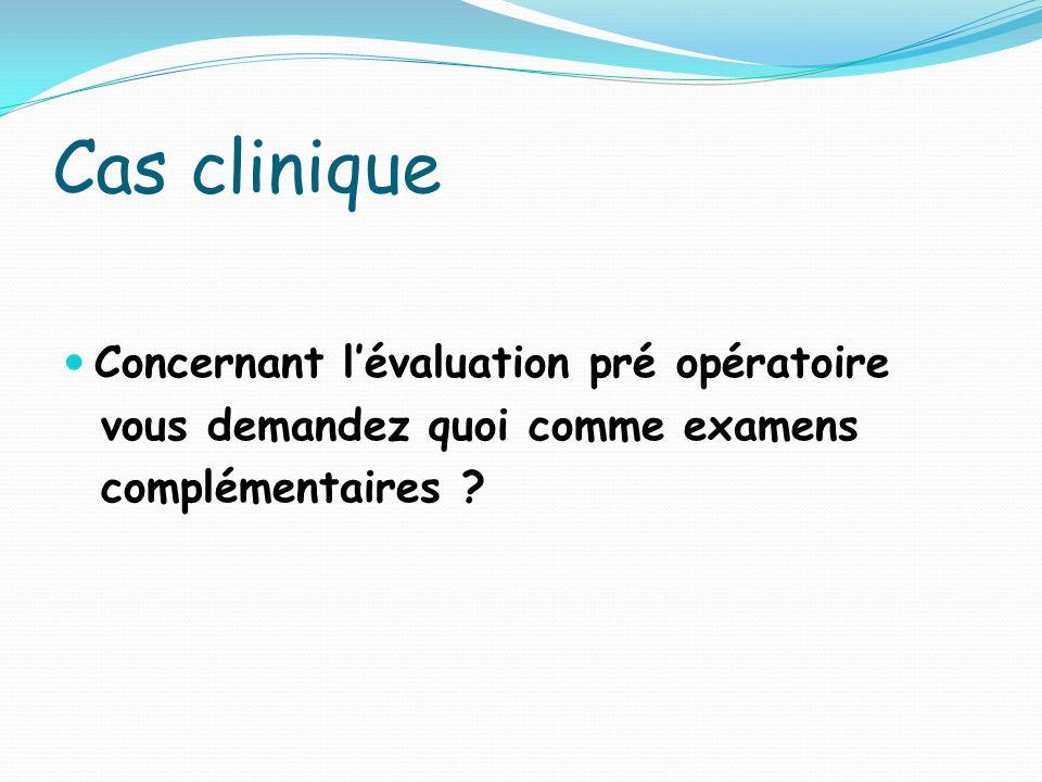 Cas clinique Concernant lévaluation pré opératoire vous demandez quoi comme examens complémentaires ?