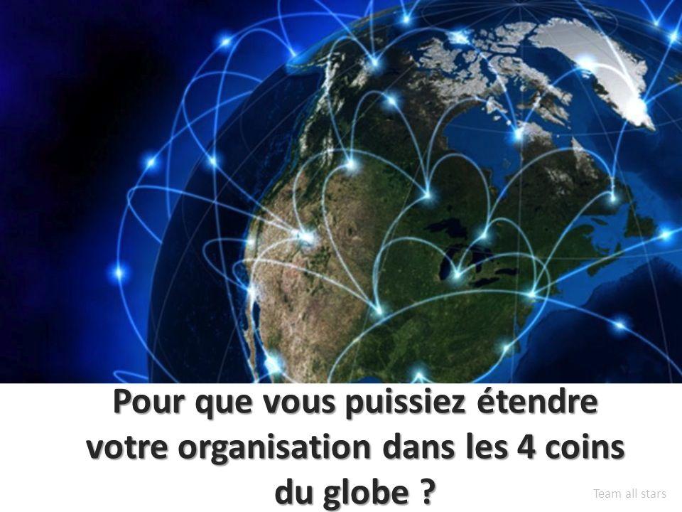 Pour que vous puissiez étendre votre organisation dans les 4 coins du globe Team all stars