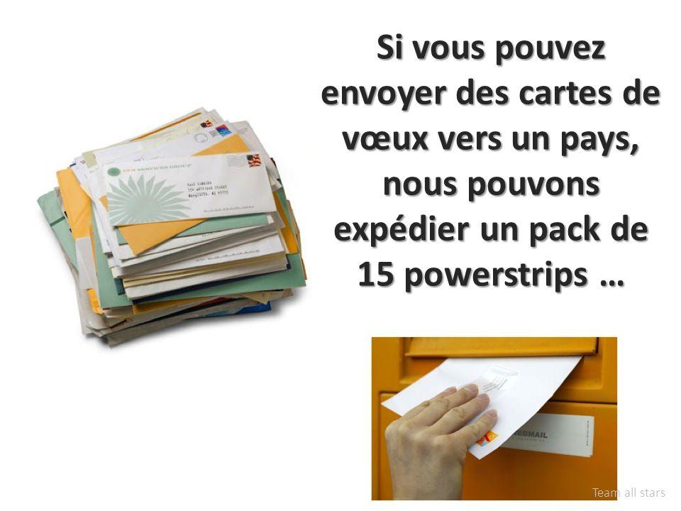 Si vous pouvez envoyer des cartes de vœux vers un pays, nous pouvons expédier un pack de 15 powerstrips … Team all stars