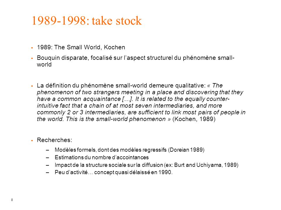 8 1989-1998: take stock 1989: The Small World, Kochen Bouquin disparate, focalisé sur laspect structurel du phénomène small- world La définition du phénomène small-world demeure qualitative: « The phenomenon of two strangers meeting in a place and discovering that they have a common acquaintance […].