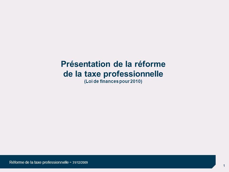 1 Réforme de la taxe professionnelle - 31/12/2009 Présentation de la réforme de la taxe professionnelle (Loi de finances pour 2010)