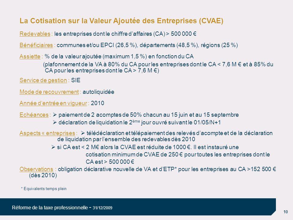 10 Réforme de la taxe professionnelle - 31/12/2009 La Cotisation sur la Valeur Ajoutée des Entreprises (CVAE) Redevables : les entreprises dont le chiffre daffaires (CA) > 500 000 Bénéficiaires : communes et/ou EPCI (26,5 %), départements (48,5 %), régions (25 %) Assiette : % de la valeur ajoutée (maximum 1,5 %) en fonction du CA (plafonnement de la VA à 80% du CA pour les entreprises dont le CA < 7,6 M et à 85% du CA pour les entreprises dont le CA > 7,6 M ) Service de gestion : SIE Mode de recouvrement : autoliquidée Année dentrée en vigueur : 2010 Echéances : paiement de 2 acomptes de 50% chacun au 15 juin et au 15 septembre déclaration de liquidation le 2 ème jour ouvré suivant le 01/05/N+1 Aspects « entreprises : télédéclaration et télépaiement des relevés dacompte et de la déclaration de liquidation par lensemble des redevables dès 2010 si CA est < 2 M alors la CVAE est réduite de 1000.