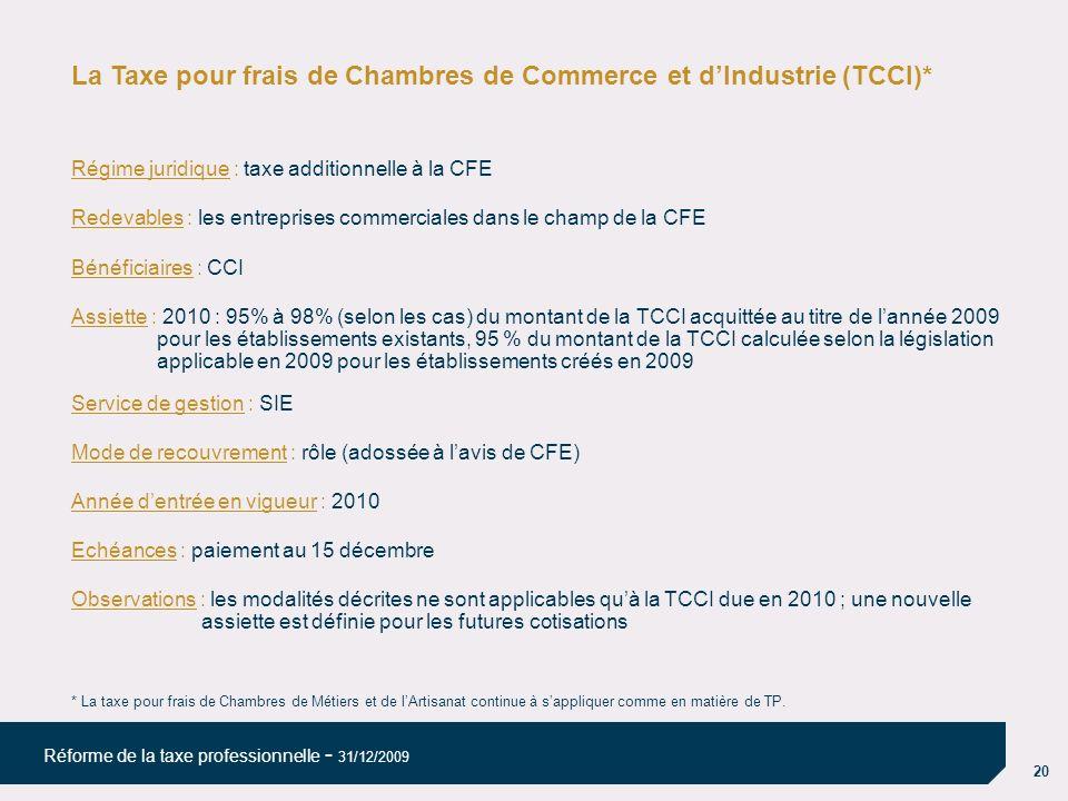 20 Réforme de la taxe professionnelle - 31/12/2009 La Taxe pour frais de Chambres de Commerce et dIndustrie (TCCI)* Régime juridique : taxe additionnelle à la CFE Redevables : les entreprises commerciales dans le champ de la CFE Bénéficiaires : CCI Assiette : 2010 : 95% à 98% (selon les cas) du montant de la TCCI acquittée au titre de lannée 2009 pour les établissements existants, 95 % du montant de la TCCI calculée selon la législation applicable en 2009 pour les établissements créés en 2009 Service de gestion : SIE Mode de recouvrement : rôle (adossée à lavis de CFE) Année dentrée en vigueur : 2010 Echéances : paiement au 15 décembre Observations : les modalités décrites ne sont applicables quà la TCCI due en 2010 ; une nouvelle assiette est définie pour les futures cotisations * La taxe pour frais de Chambres de Métiers et de lArtisanat continue à sappliquer comme en matière de TP.