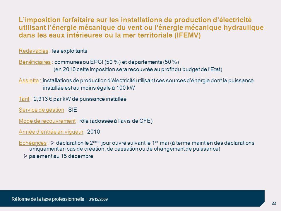 22 Réforme de la taxe professionnelle - 31/12/2009 Limposition forfaitaire sur les installations de production délectricité utilisant lénergie mécanique du vent ou l énergie mécanique hydraulique dans les eaux intérieures ou la mer territoriale (IFEMV) Redevables : les exploitants Bénéficiaires : communes ou EPCI (50 %) et départements (50 %) (en 2010 cette imposition sera recouvrée au profit du budget de lEtat) Assiette : installations de production délectricité utilisant ces sources dénergie dont la puissance installée est au moins égale à 100 kW Tarif : 2,913 par kW de puissance installée Service de gestion : SIE Mode de recouvrement : rôle (adossée à lavis de CFE) Année dentrée en vigueur : 2010 Echéances : déclaration le 2 ème jour ouvré suivant le 1 er mai (à terme maintien des déclarations uniquement en cas de création, de cessation ou de changement de puissance) paiement au 15 décembre